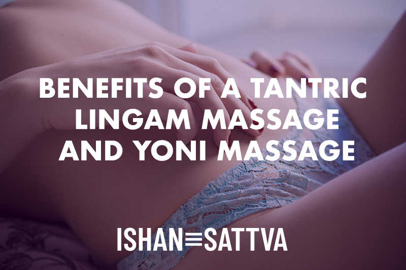 Benefits of a Lingam Massage and Yoni Massage
